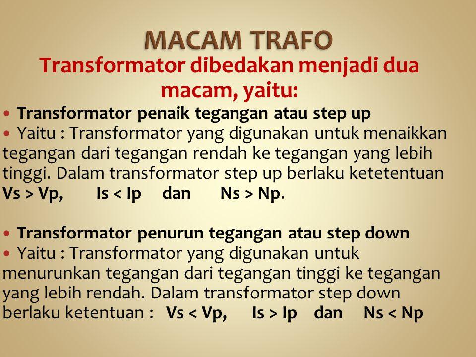 Transformator dibedakan menjadi dua macam, yaitu: Transformator penaik tegangan atau step up Yaitu : Transformator yang digunakan untuk menaikkan tega