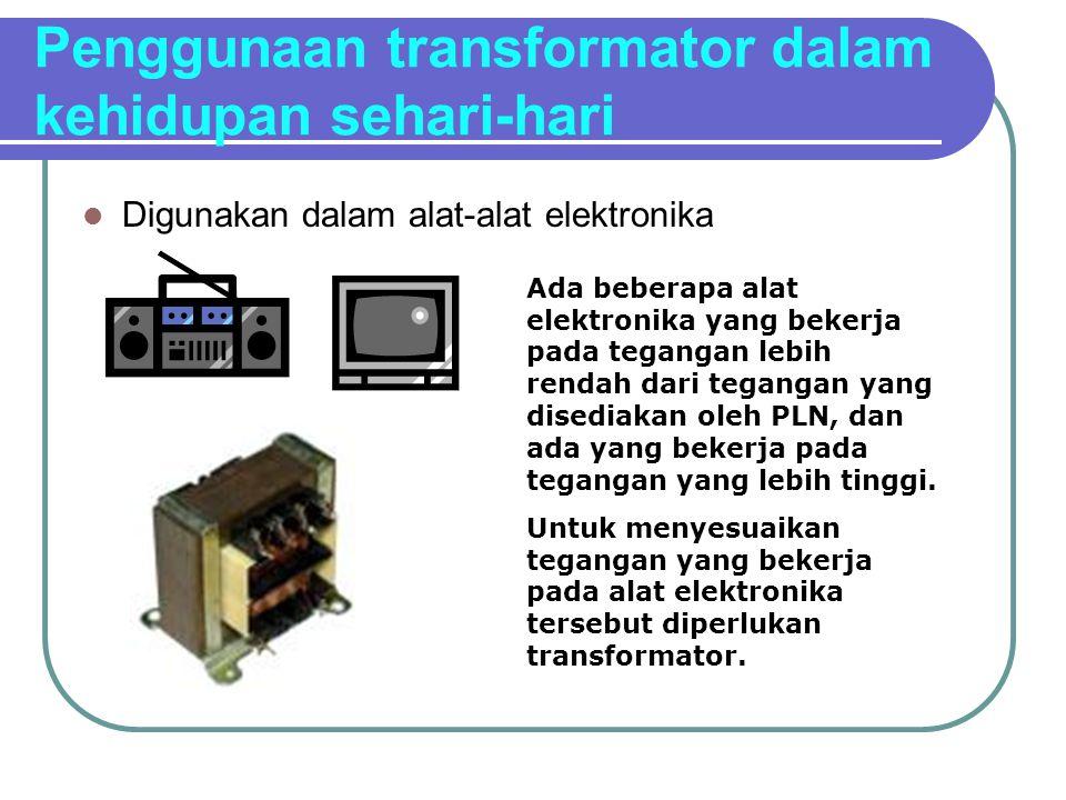 Penggunaan transformator dalam kehidupan sehari-hari Digunakan dalam alat-alat elektronika Ada beberapa alat elektronika yang bekerja pada tegangan le