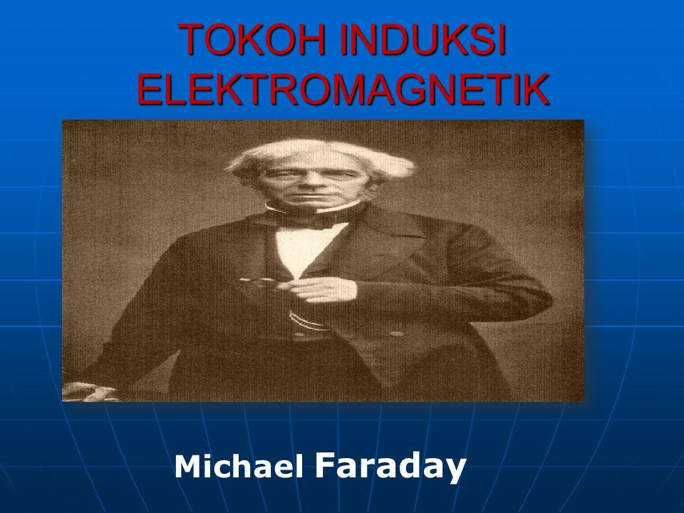 TOKOH INDUKSI ELEKTROMAGNETIK Michael Faraday