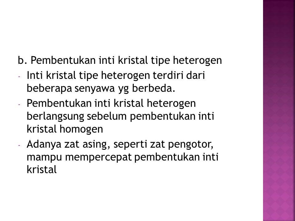 b. Pembentukan inti kristal tipe heterogen - Inti kristal tipe heterogen terdiri dari beberapa senyawa yg berbeda. - Pembentukan inti kristal heteroge