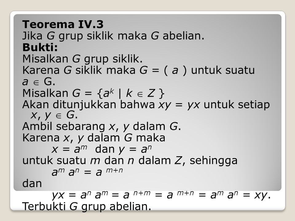 Teorema IV.3 Jika G grup siklik maka G abelian.Bukti: Misalkan G grup siklik.