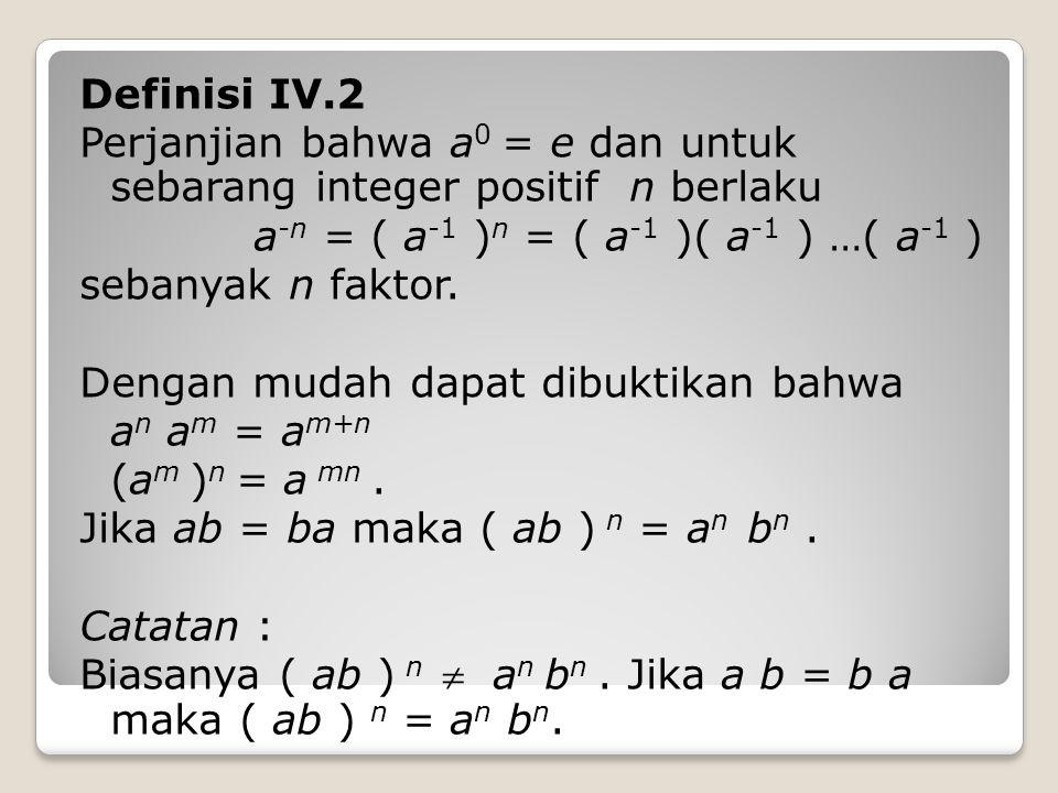 Definisi IV.2 Perjanjian bahwa a 0 = e dan untuk sebarang integer positif n berlaku a -n = ( a -1 ) n = ( a -1 )( a -1 ) …( a -1 ) sebanyak n faktor.