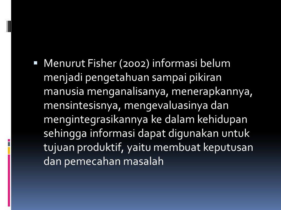  Menurut Fisher (2002) informasi belum menjadi pengetahuan sampai pikiran manusia menganalisanya, menerapkannya, mensintesisnya, mengevaluasinya dan mengintegrasikannya ke dalam kehidupan sehingga informasi dapat digunakan untuk tujuan produktif, yaitu membuat keputusan dan pemecahan masalah