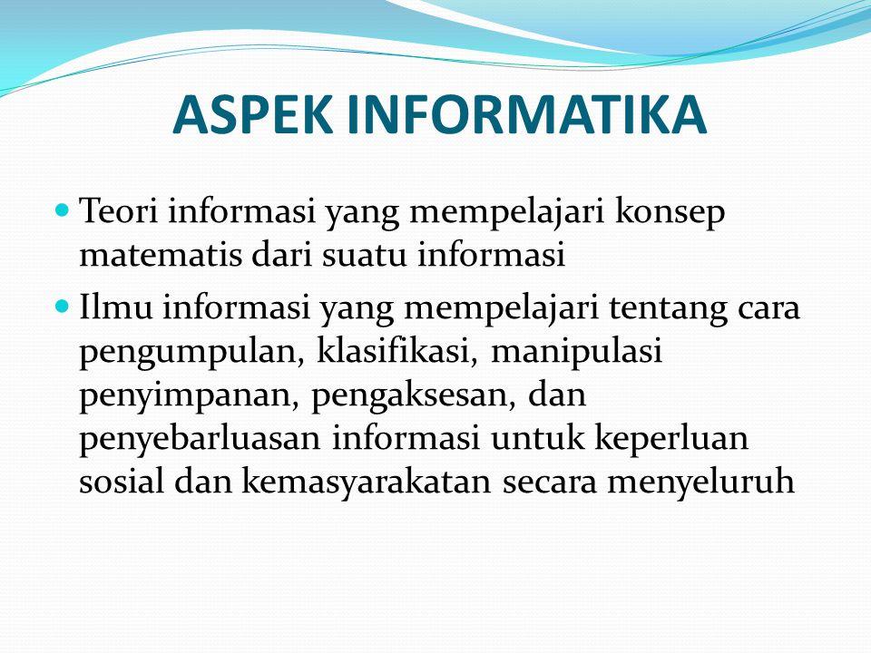 ASPEK INFORMATIKA Teori informasi yang mempelajari konsep matematis dari suatu informasi Ilmu informasi yang mempelajari tentang cara pengumpulan, kla