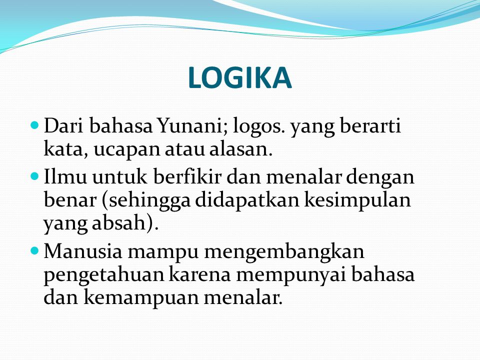 LOGIKA (2) Untuk dapat menarik konklusi yang tepat, diperlukan kemampuan menalar.