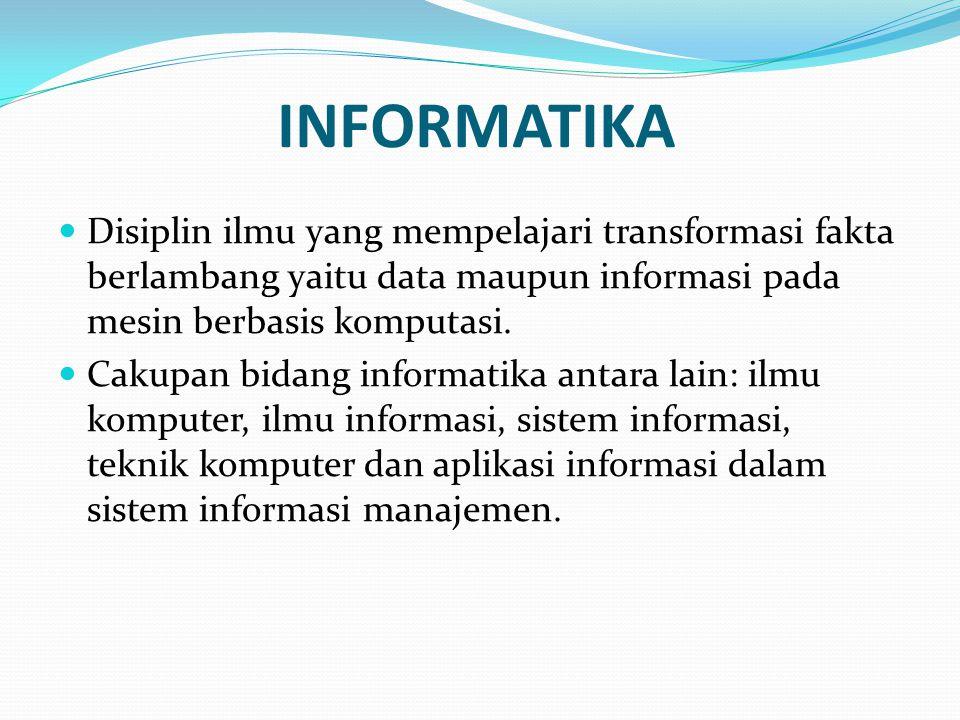 INFORMATIKA Disiplin ilmu yang mempelajari transformasi fakta berlambang yaitu data maupun informasi pada mesin berbasis komputasi. Cakupan bidang inf