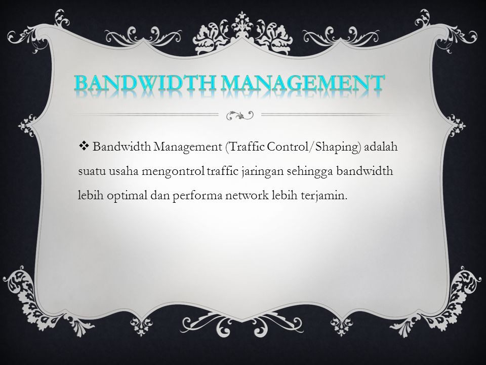  Bandwidth Management (Traffic Control/Shaping) adalah suatu usaha mengontrol traffic jaringan sehingga bandwidth lebih optimal dan performa network lebih terjamin.