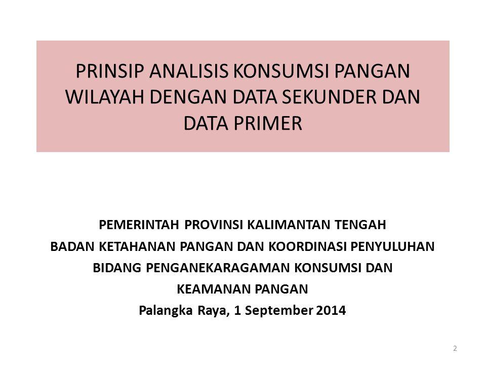 2 PRINSIP ANALISIS KONSUMSI PANGAN WILAYAH DENGAN DATA SEKUNDER DAN DATA PRIMER PEMERINTAH PROVINSI KALIMANTAN TENGAH BADAN KETAHANAN PANGAN DAN KOORDINASI PENYULUHAN BIDANG PENGANEKARAGAMAN KONSUMSI DAN KEAMANAN PANGAN Palangka Raya, 1 September 2014