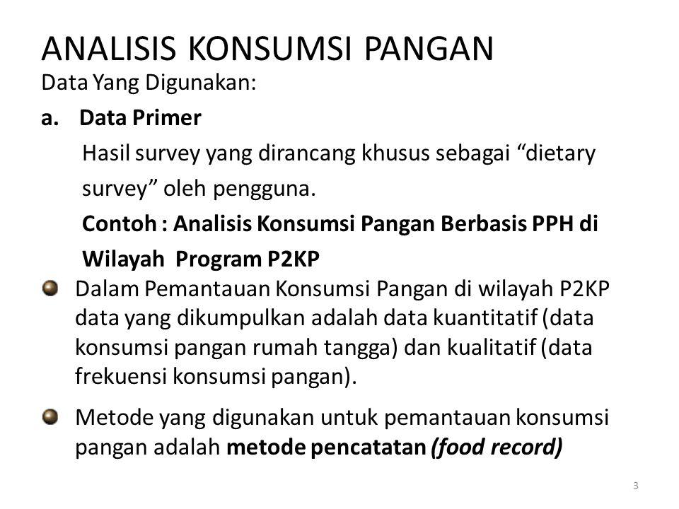 ANALISIS KONSUMSI PANGAN Data Yang Digunakan: a.Data Primer Hasil survey yang dirancang khusus sebagai dietary survey oleh pengguna.