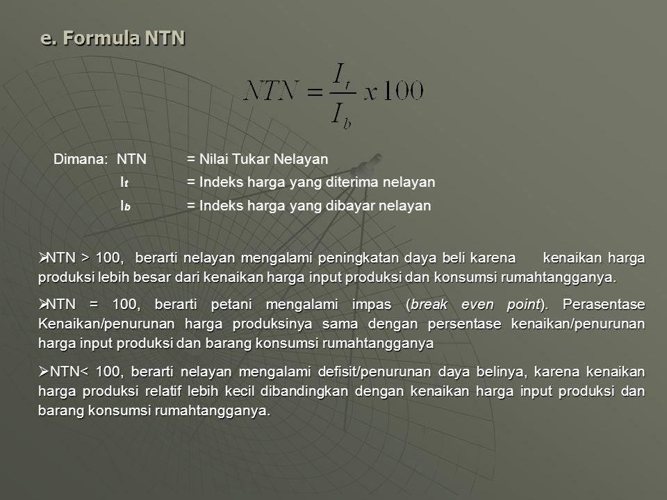 e. Formula NTN Dimana: NTN= Nilai Tukar Nelayan I t = Indeks harga yang diterima nelayan I b = Indeks harga yang dibayar nelayan  NTN > 100, berarti