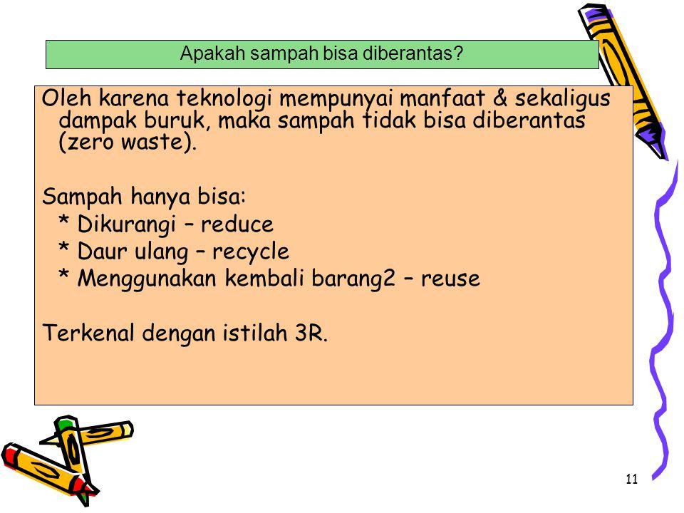 11 Oleh karena teknologi mempunyai manfaat & sekaligus dampak buruk, maka sampah tidak bisa diberantas (zero waste). Sampah hanya bisa: * Dikurangi –