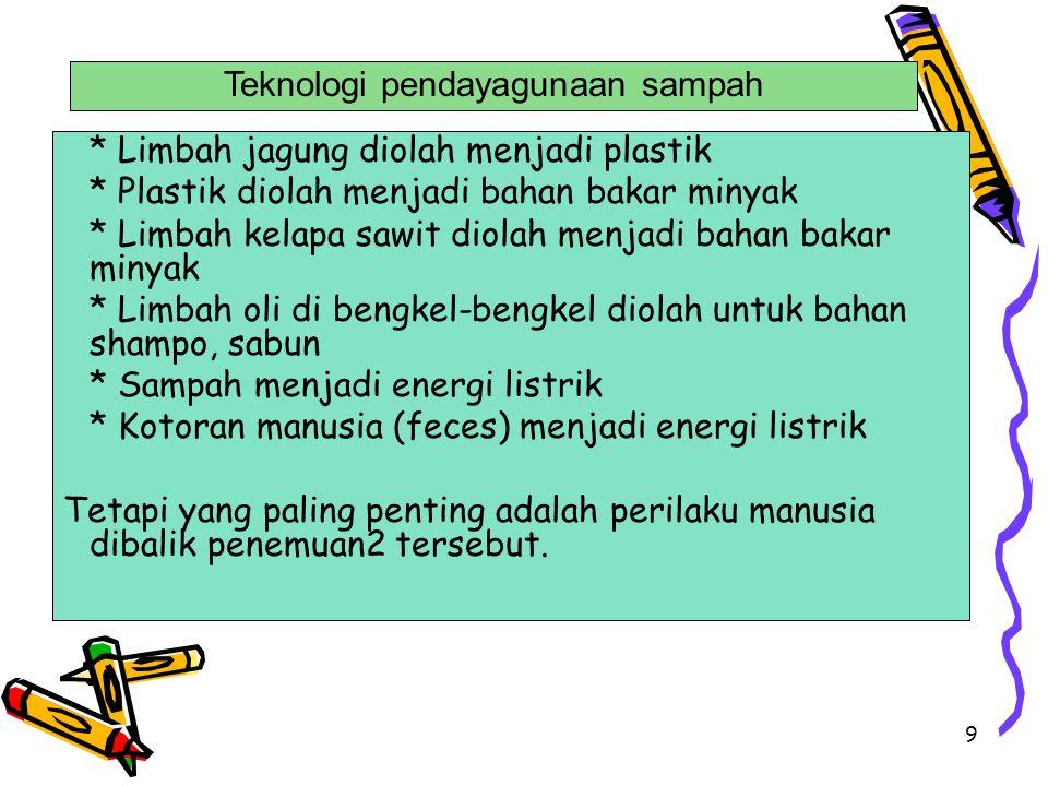 9 * Limbah jagung diolah menjadi plastik * Plastik diolah menjadi bahan bakar minyak * Limbah kelapa sawit diolah menjadi bahan bakar minyak * Limbah
