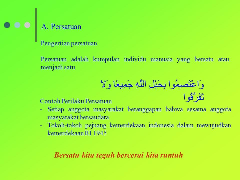 A. Persatuan Pengertian persatuan Persatuan adalah kumpulan individu manusia yang bersatu atau menjadi satu وَاعْتَصِمُوا بِحَبْلِ اللَّهِ جَمِيعًا وَ