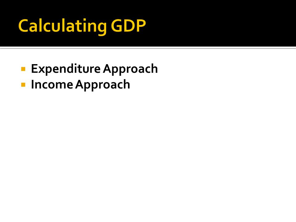  Expenditure Approach  Income Approach