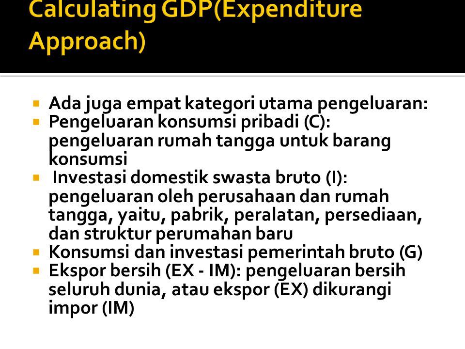 Ada juga empat kategori utama pengeluaran:  Pengeluaran konsumsi pribadi (C): pengeluaran rumah tangga untuk barang konsumsi  Investasi domestik swasta bruto (I): pengeluaran oleh perusahaan dan rumah tangga, yaitu, pabrik, peralatan, persediaan, dan struktur perumahan baru  Konsumsi dan investasi pemerintah bruto (G)  Ekspor bersih (EX - IM): pengeluaran bersih seluruh dunia, atau ekspor (EX) dikurangi impor (IM)