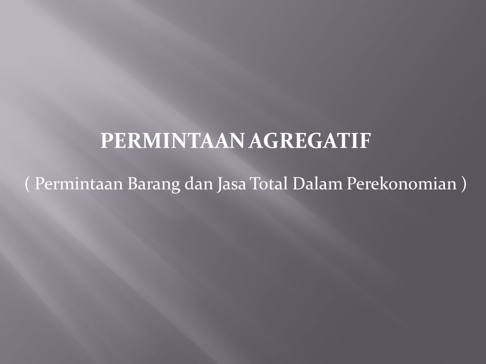 ( Permintaan Barang dan Jasa Total Dalam Perekonomian ) PERMINTAAN AGREGATIF