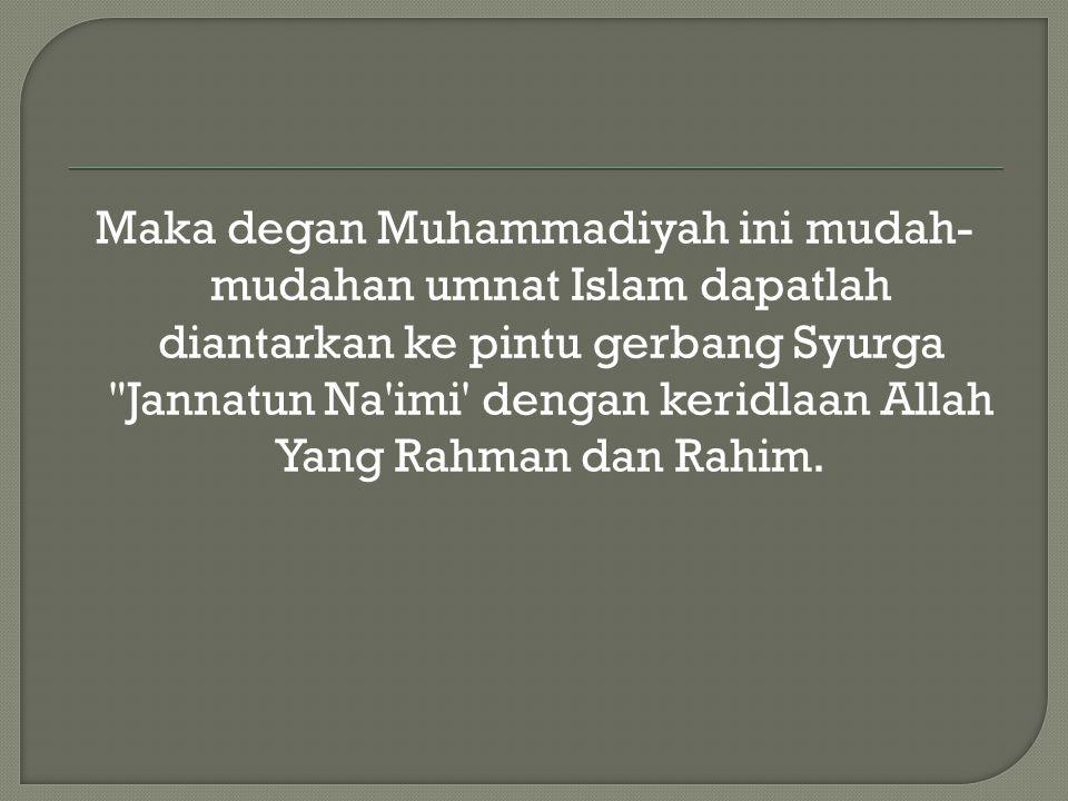 Maka degan Muhammadiyah ini mudah- mudahan umnat Islam dapatlah diantarkan ke pintu gerbang Syurga Jannatun Na imi dengan keridlaan Allah Yang Rahman dan Rahim.