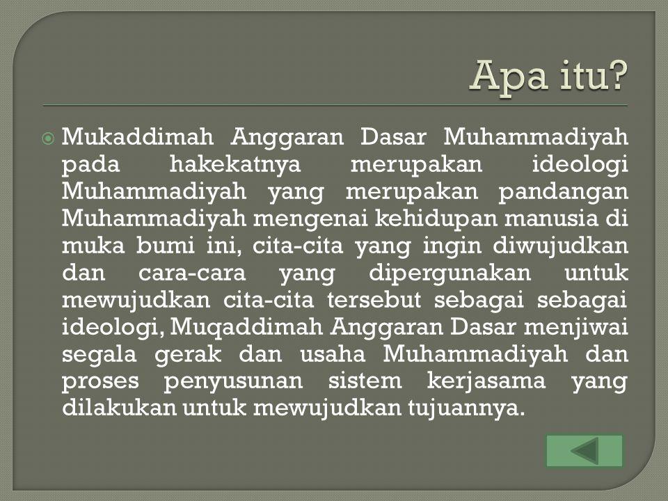  Mukaddimah Anggaran Dasar Muhammadiyah pada hakekatnya merupakan ideologi Muhammadiyah yang merupakan pandangan Muhammadiyah mengenai kehidupan manusia di muka bumi ini, cita-cita yang ingin diwujudkan dan cara-cara yang dipergunakan untuk mewujudkan cita-cita tersebut sebagai sebagai ideologi, Muqaddimah Anggaran Dasar menjiwai segala gerak dan usaha Muhammadiyah dan proses penyusunan sistem kerjasama yang dilakukan untuk mewujudkan tujuannya.