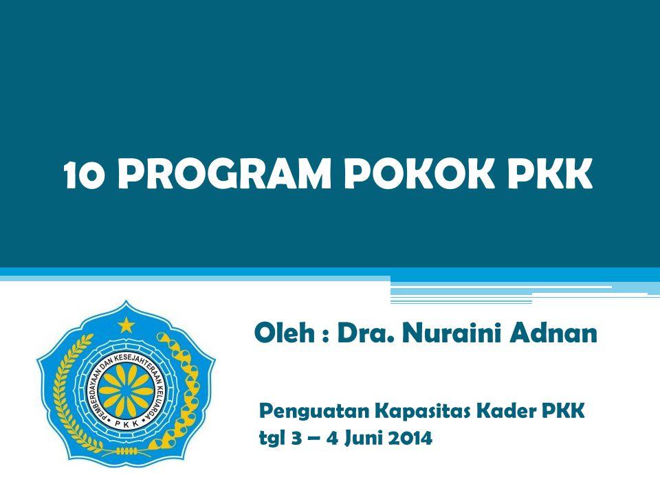 10 PROGRAM POKOK PKK Oleh : Dra. Nuraini Adnan Penguatan Kapasitas Kader PKK tgl 3 – 4 Juni 2014