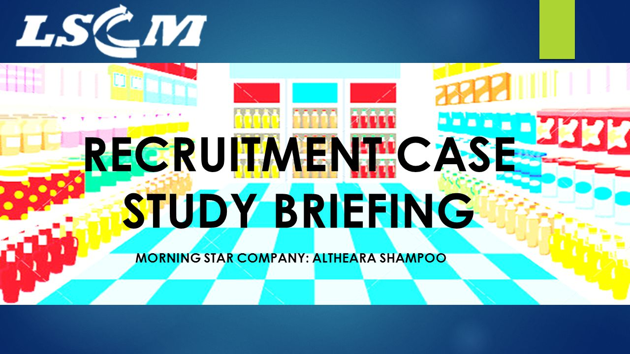 RECRUITMENT CASE STUDY BRIEFING MORNING STAR COMPANY: ALTHEARA SHAMPOO