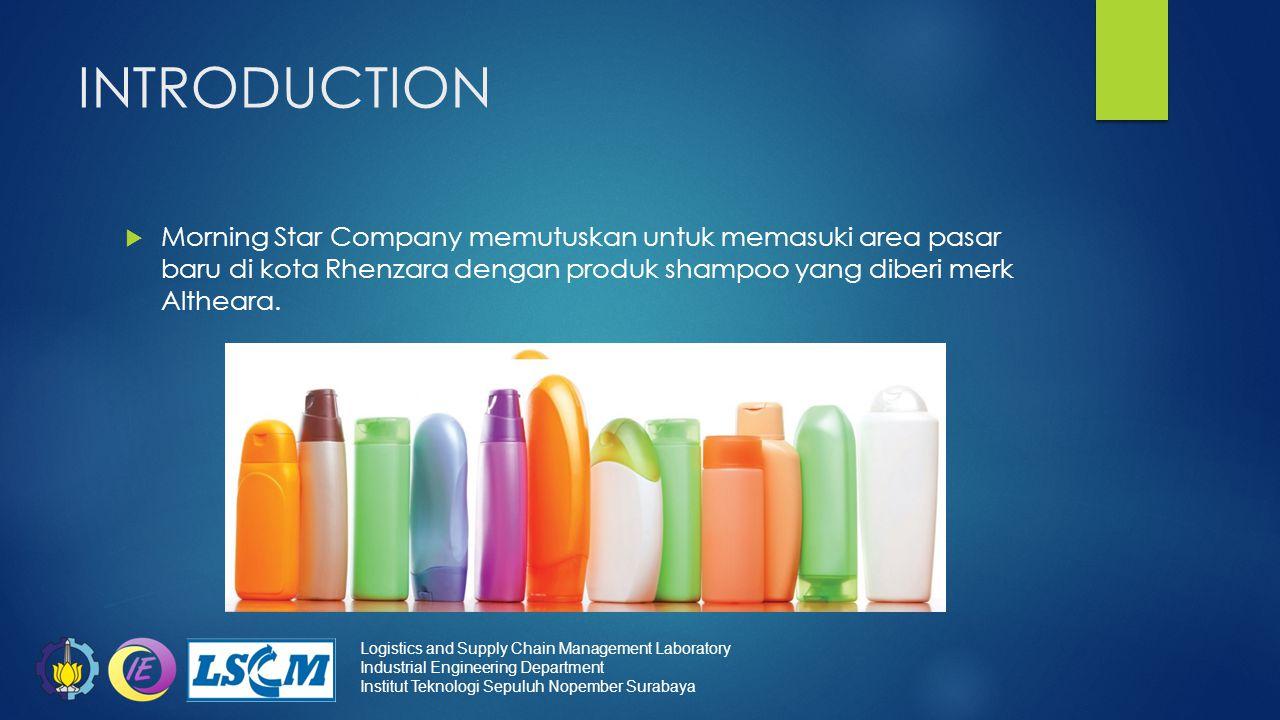 INTRODUCTION  Morning Star Company memutuskan untuk memasuki area pasar baru di kota Rhenzara dengan produk shampoo yang diberi merk Altheara. Logist