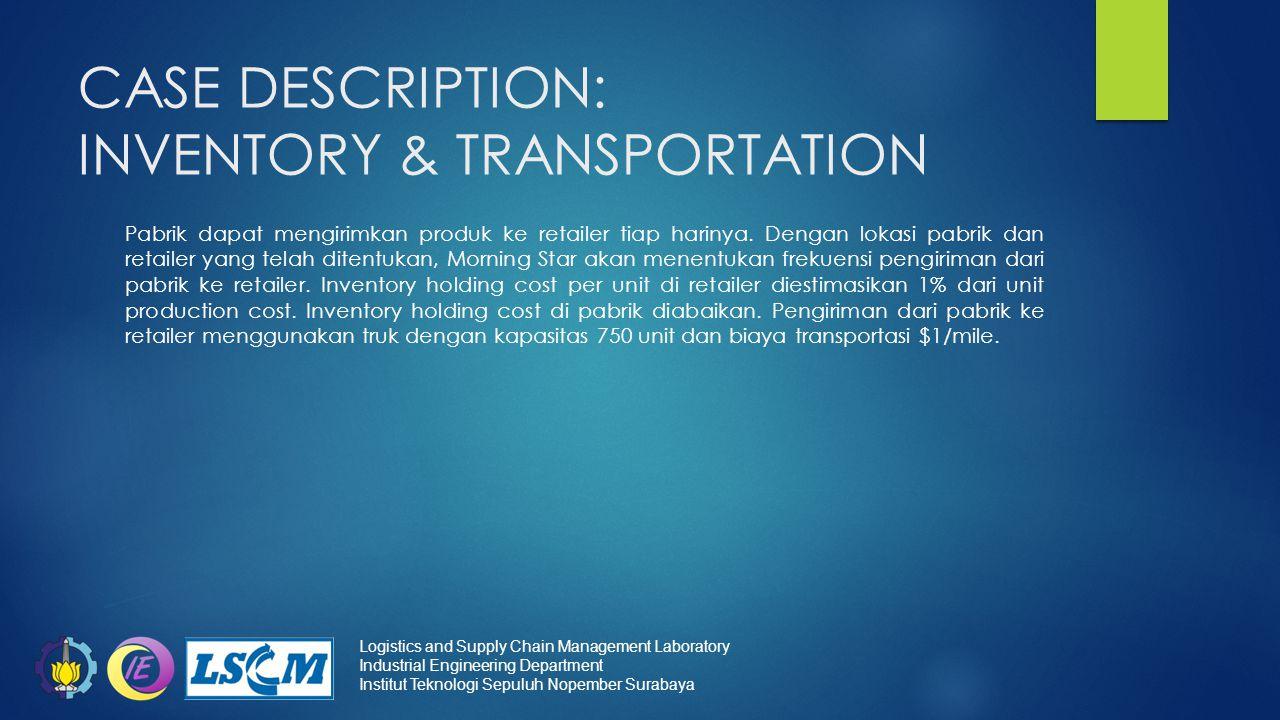 CASE DESCRIPTION: INVENTORY & TRANSPORTATION Pabrik dapat mengirimkan produk ke retailer tiap harinya. Dengan lokasi pabrik dan retailer yang telah di