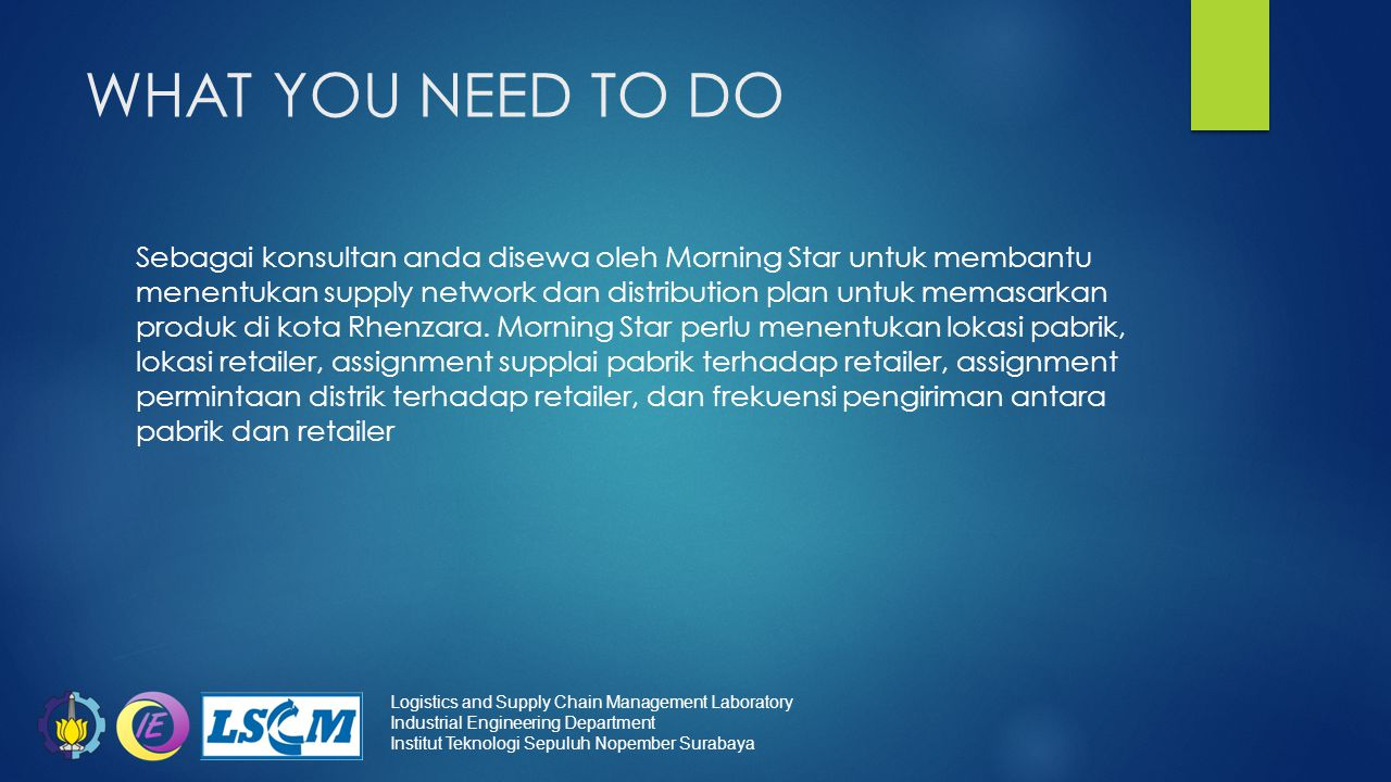 WHAT YOU NEED TO DO Sebagai konsultan anda disewa oleh Morning Star untuk membantu menentukan supply network dan distribution plan untuk memasarkan produk di kota Rhenzara.