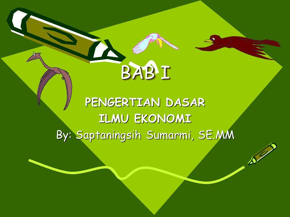 BAB I PENGERTIAN DASAR ILMU EKONOMI By: Saptaningsih Sumarmi, SE.MM