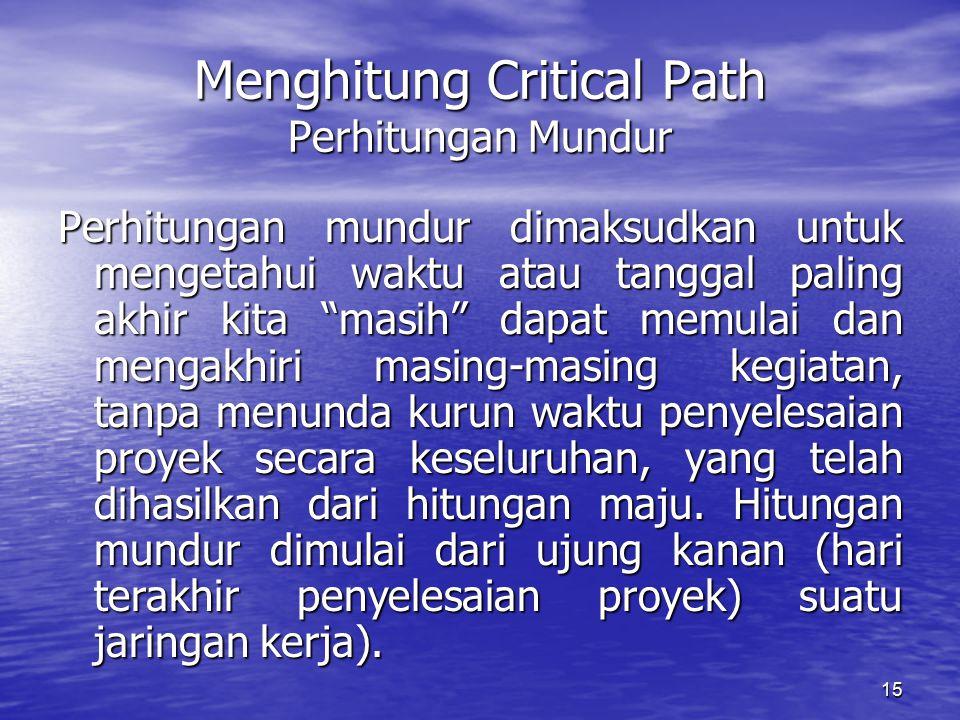 15 Menghitung Critical Path Perhitungan Mundur Perhitungan mundur dimaksudkan untuk mengetahui waktu atau tanggal paling akhir kita masih dapat memulai dan mengakhiri masing-masing kegiatan, tanpa menunda kurun waktu penyelesaian proyek secara keseluruhan, yang telah dihasilkan dari hitungan maju.