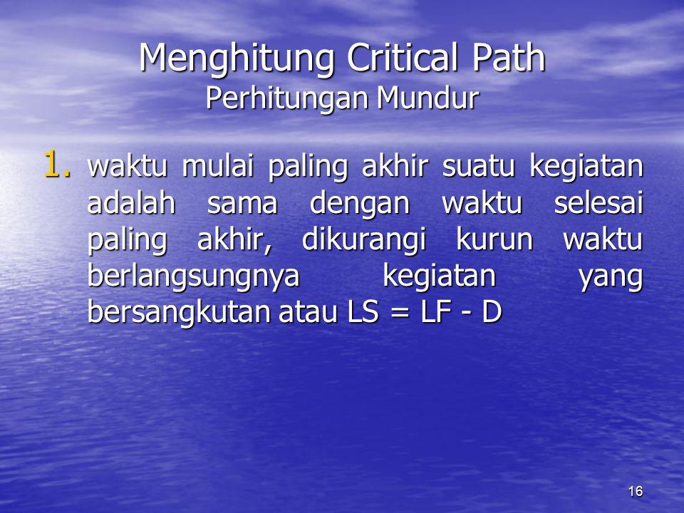 16 Menghitung Critical Path Perhitungan Mundur 1. waktu mulai paling akhir suatu kegiatan adalah sama dengan waktu selesai paling akhir, dikurangi kur