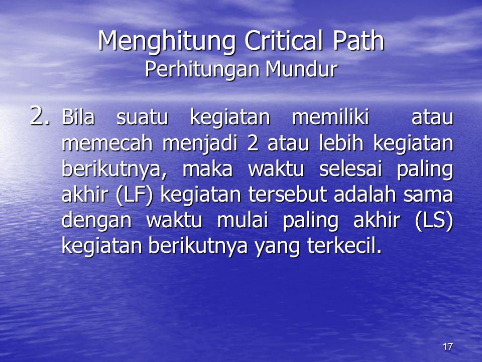 17 Menghitung Critical Path Perhitungan Mundur 2. Bila suatu kegiatan memiliki atau memecah menjadi 2 atau lebih kegiatan berikutnya, maka waktu seles