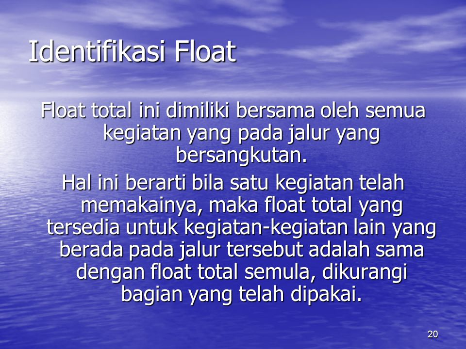 20 Identifikasi Float Float total ini dimiliki bersama oleh semua kegiatan yang pada jalur yang bersangkutan. Hal ini berarti bila satu kegiatan telah