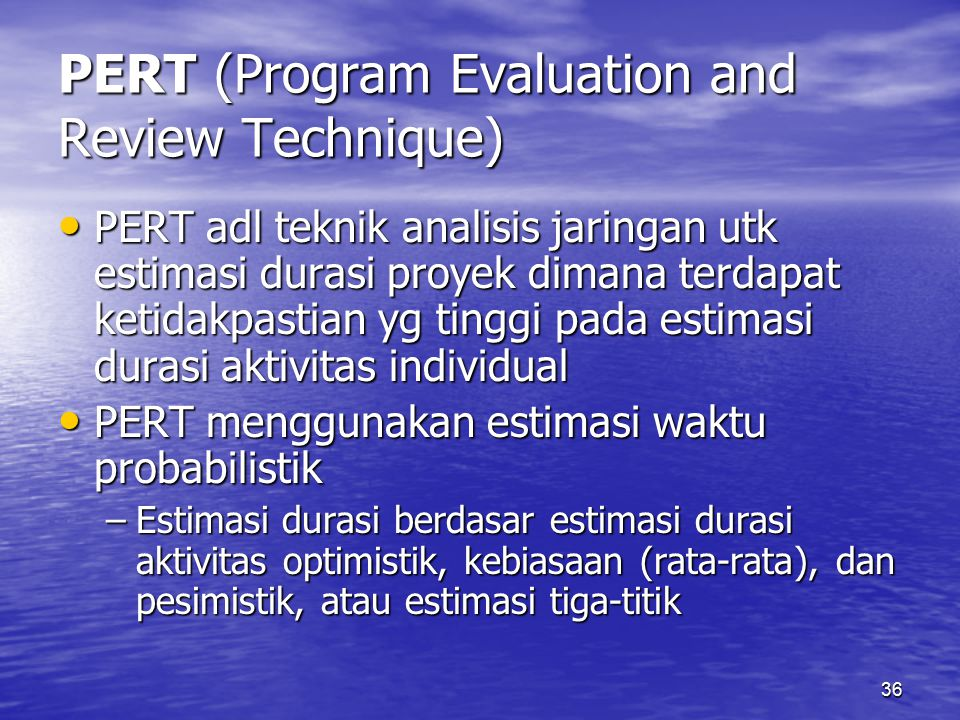 36 PERT (Program Evaluation and Review Technique) PERT adl teknik analisis jaringan utk estimasi durasi proyek dimana terdapat ketidakpastian yg tinggi pada estimasi durasi aktivitas individual PERT adl teknik analisis jaringan utk estimasi durasi proyek dimana terdapat ketidakpastian yg tinggi pada estimasi durasi aktivitas individual PERT menggunakan estimasi waktu probabilistik PERT menggunakan estimasi waktu probabilistik –Estimasi durasi berdasar estimasi durasi aktivitas optimistik, kebiasaan (rata-rata), dan pesimistik, atau estimasi tiga-titik
