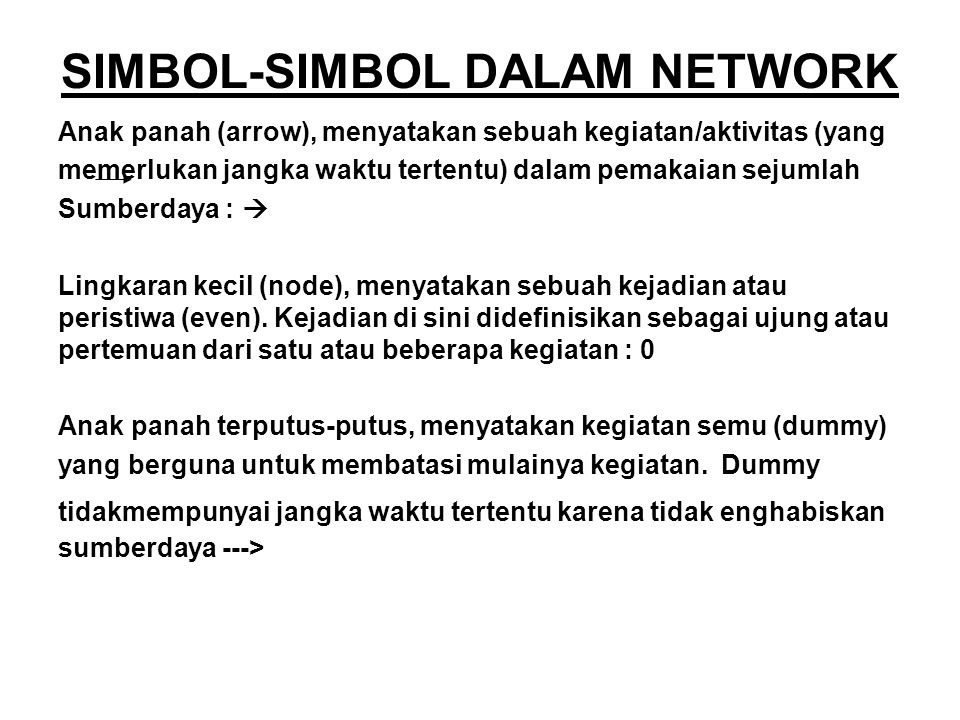 SIMBOL-SIMBOL DALAM NETWORK Anak panah (arrow), menyatakan sebuah kegiatan/aktivitas (yang memerlukan jangka waktu tertentu) dalam pemakaian sejumlah