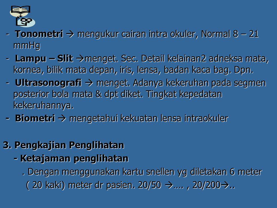- Tonometri  mengukur cairan intra okuler, Normal 8 – 21 mmHg - Tonometri  mengukur cairan intra okuler, Normal 8 – 21 mmHg - Lampu – Slit  menget.