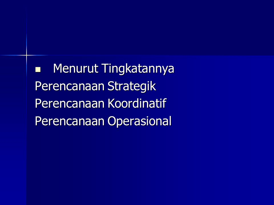 Menurut Tingkatannya Menurut Tingkatannya Perencanaan Strategik Perencanaan Koordinatif Perencanaan Operasional