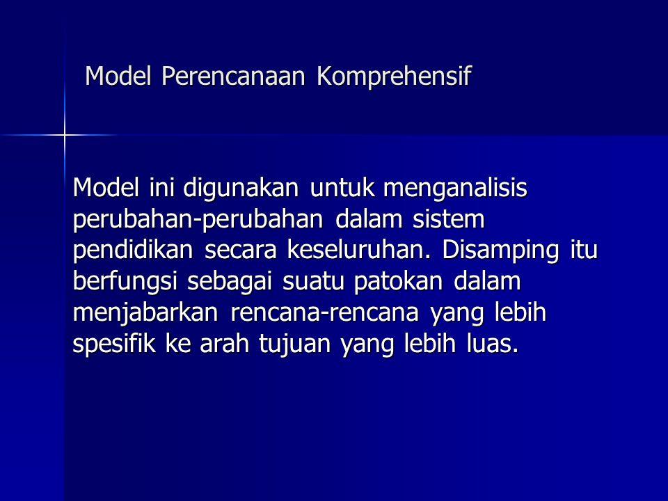 Model Perencanaan Komprehensif Model ini digunakan untuk menganalisis perubahan-perubahan dalam sistem pendidikan secara keseluruhan.