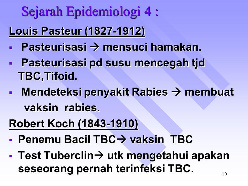 9 Sejarah Epidemiologi 3 : John Snow  Peny kolera di London berhubungan dg penyaluran perusahaan air minum.  Uji Fisik, Kimia, Biologi, Sosial dan P