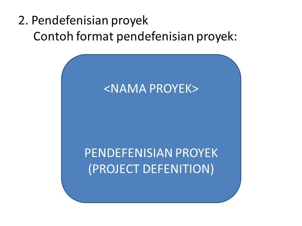 2. Pendefenisian proyek Contoh format pendefenisian proyek: PENDEFENISIAN PROYEK (PROJECT DEFENITION)