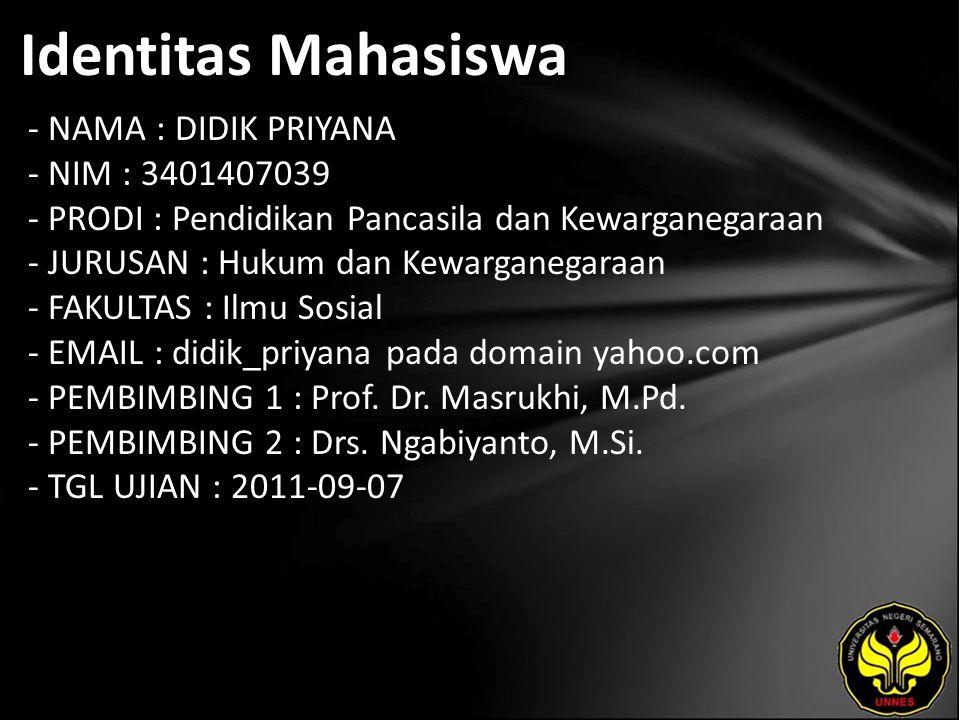 Identitas Mahasiswa - NAMA : DIDIK PRIYANA - NIM : 3401407039 - PRODI : Pendidikan Pancasila dan Kewarganegaraan - JURUSAN : Hukum dan Kewarganegaraan - FAKULTAS : Ilmu Sosial - EMAIL : didik_priyana pada domain yahoo.com - PEMBIMBING 1 : Prof.
