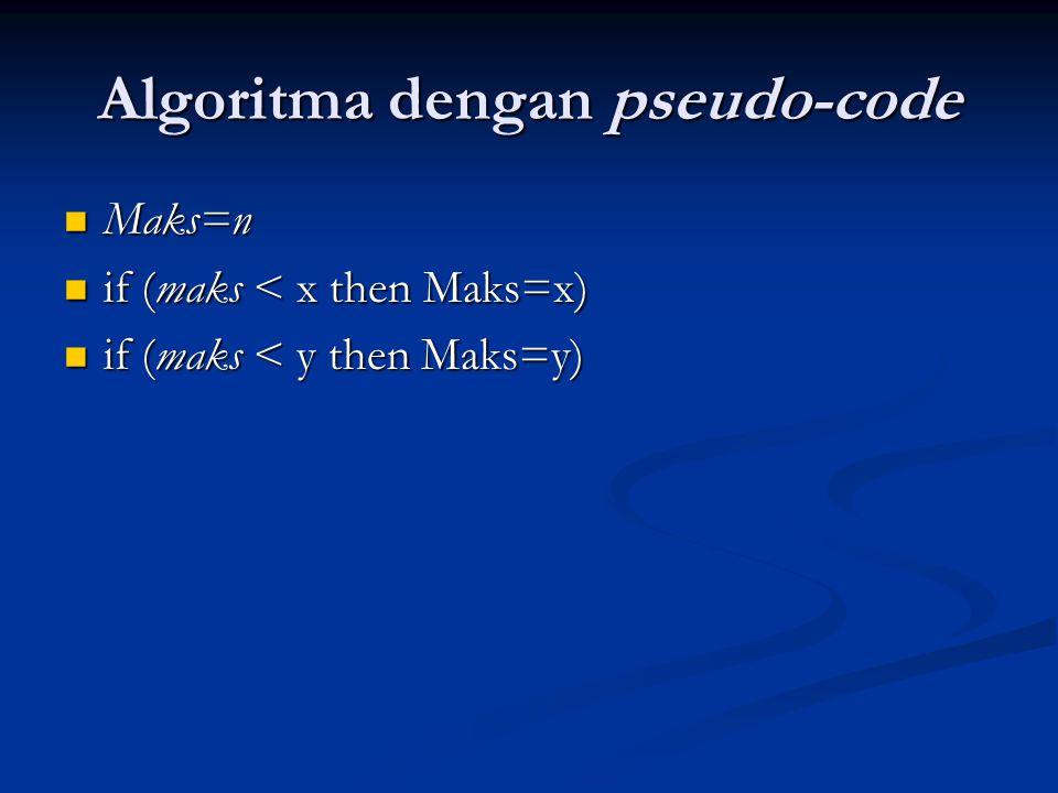 Algoritma dengan pseudo-code Maks=n if (maks < x then Maks=x) if (maks < y then Maks=y)
