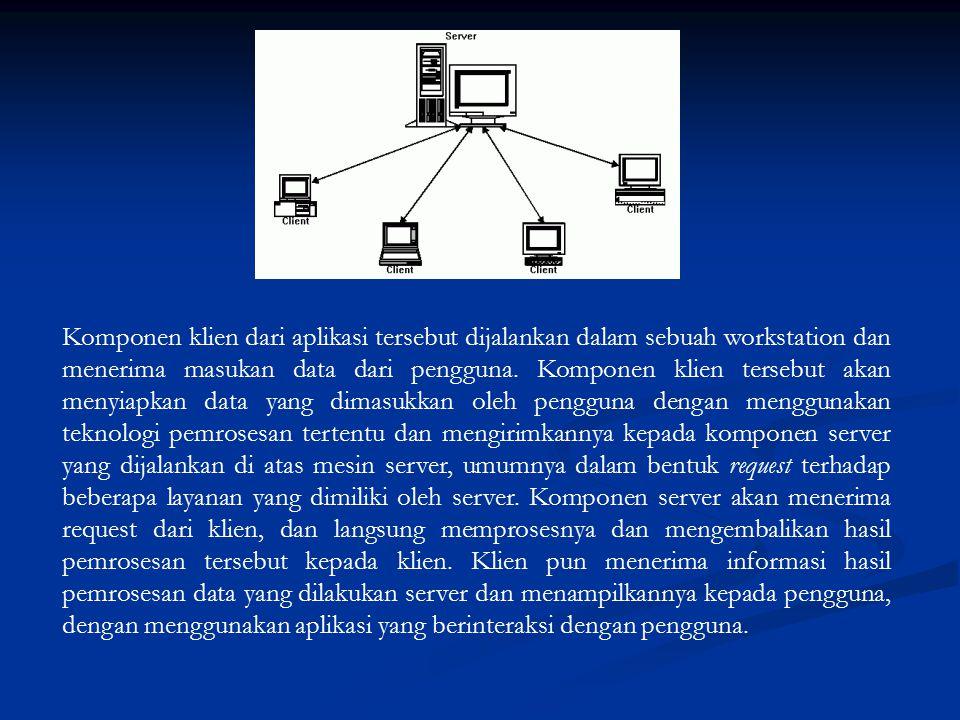 Komponen klien dari aplikasi tersebut dijalankan dalam sebuah workstation dan menerima masukan data dari pengguna. Komponen klien tersebut akan menyia