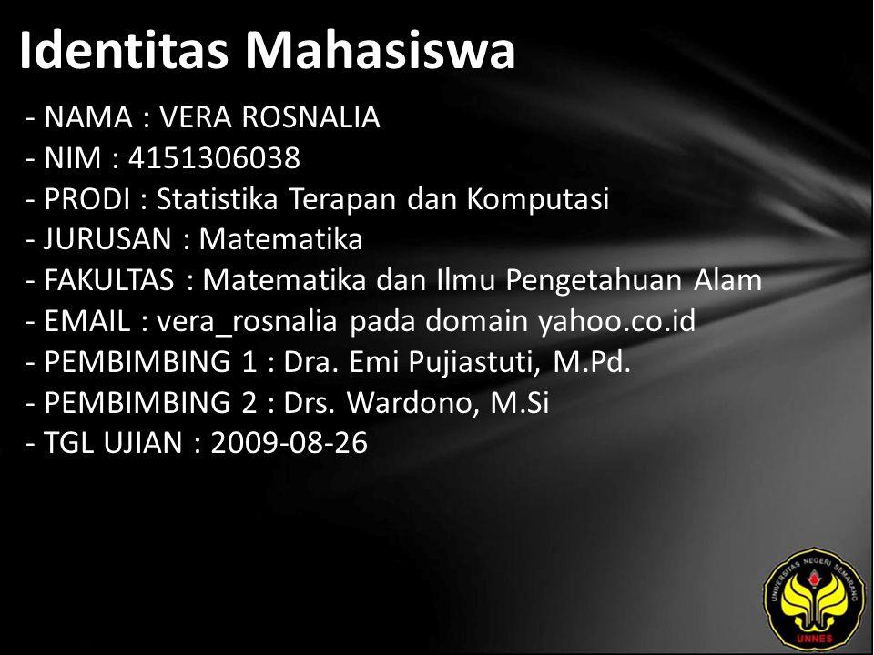 Identitas Mahasiswa - NAMA : VERA ROSNALIA - NIM : 4151306038 - PRODI : Statistika Terapan dan Komputasi - JURUSAN : Matematika - FAKULTAS : Matematika dan Ilmu Pengetahuan Alam - EMAIL : vera_rosnalia pada domain yahoo.co.id - PEMBIMBING 1 : Dra.