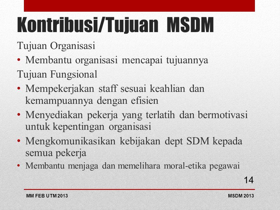 Kontribusi/Tujuan MSDM Tujuan Organisasi Membantu organisasi mencapai tujuannya Tujuan Fungsional Mempekerjakan staff sesuai keahlian dan kemampuannya dengan efisien Menyediakan pekerja yang terlatih dan bermotivasi untuk kepentingan organisasi Mengkomunikasikan kebijakan dept SDM kepada semua pekerja Membantu menjaga dan memelihara moral-etika pegawai MSDM 2013MM FEB UTM 2013 14