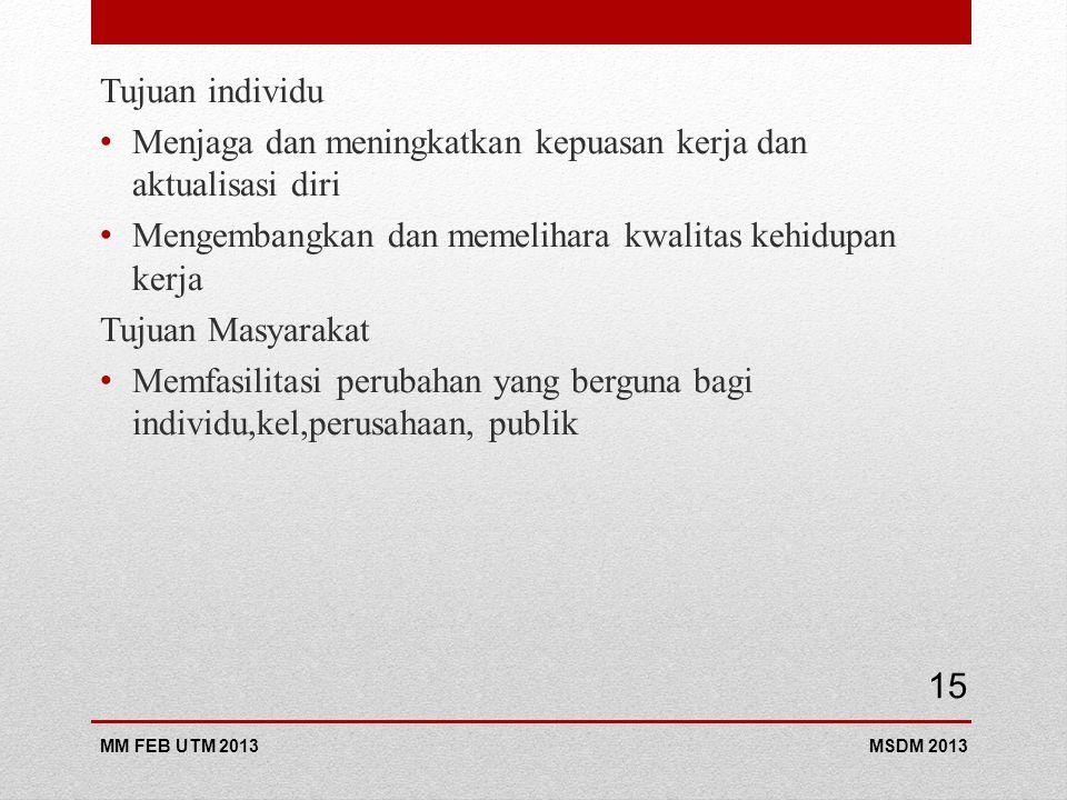 Tujuan individu Menjaga dan meningkatkan kepuasan kerja dan aktualisasi diri Mengembangkan dan memelihara kwalitas kehidupan kerja Tujuan Masyarakat Memfasilitasi perubahan yang berguna bagi individu,kel,perusahaan, publik MSDM 2013MM FEB UTM 2013 15