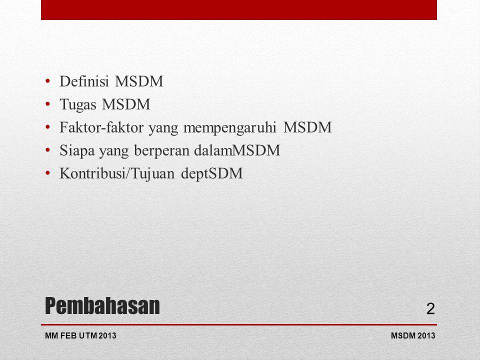 Pembahasan Definisi MSDM Tugas MSDM Faktor-faktor yang mempengaruhi MSDM Siapa yang berperan dalamMSDM Kontribusi/Tujuan deptSDM MSDM 2013MM FEB UTM 2013 2