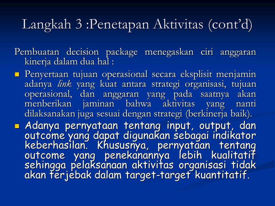Langkah 3 :Penetapan Aktivitas (cont'd) Pembuatan decision package menegaskan ciri anggaran kinerja dalam dua hal : Penyertaan tujuan operasional seca