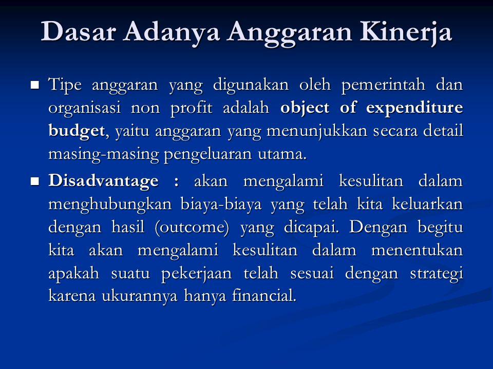 Dasar Adanya Anggaran Kinerja Tipe anggaran yang digunakan oleh pemerintah dan organisasi non profit adalah object of expenditure budget, yaitu anggar