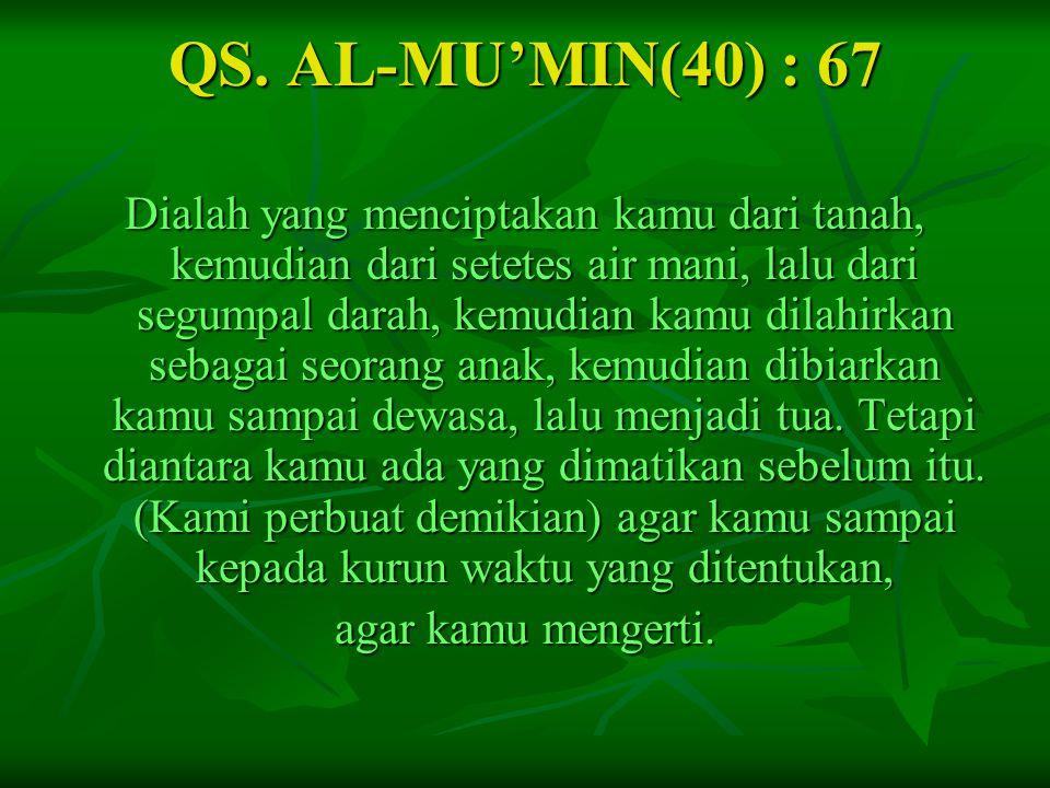 QS. AL-MU'MIN(40) : 67 Dialah yang menciptakan kamu dari tanah, kemudian dari setetes air mani, lalu dari segumpal darah, kemudian kamu dilahirkan seb