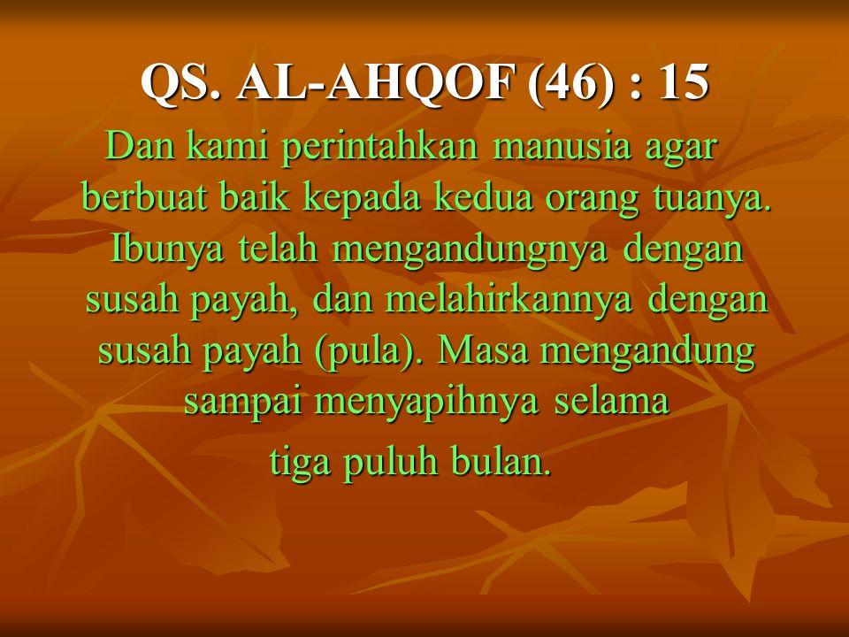 QS. AL-AHQOF (46) : 15 Dan kami perintahkan manusia agar berbuat baik kepada kedua orang tuanya. Ibunya telah mengandungnya dengan susah payah, dan me